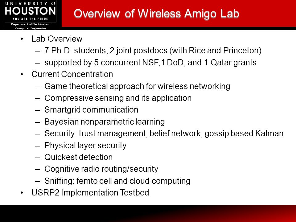 Department of Electrical and Computer Engineering Overview of Wireless Amigo Lab Lab Overview –7 Ph.D. students, 2 joint postdocs (with Rice and Princ