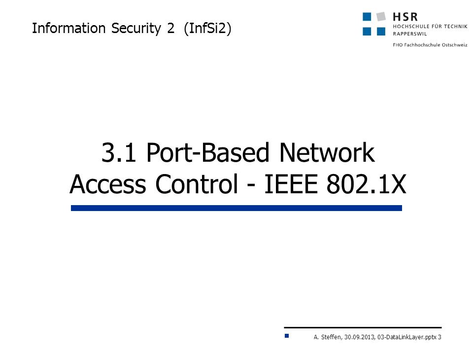 A. Steffen, 30.09.2013, 03-DataLinkLayer.pptx 3 Information Security 2 (InfSi2) 3.1 Port-Based Network Access Control - IEEE 802.1X