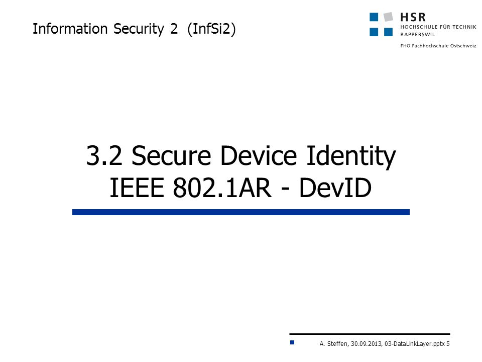 A. Steffen, 30.09.2013, 03-DataLinkLayer.pptx 5 Information Security 2 (InfSi2) 3.2 Secure Device Identity IEEE 802.1AR - DevID