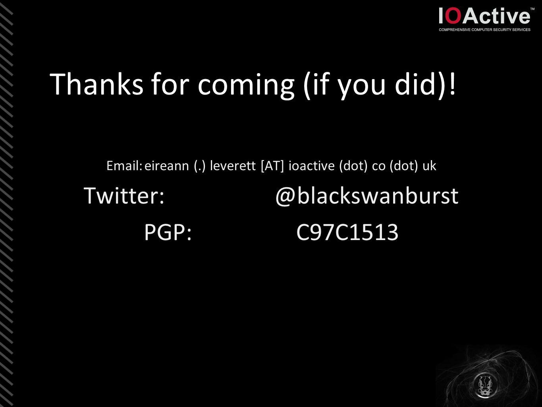 Thanks for coming (if you did)! Email:eireann (.) leverett [AT] ioactive (dot) co (dot) uk Twitter:@blackswanburst PGP: C97C1513