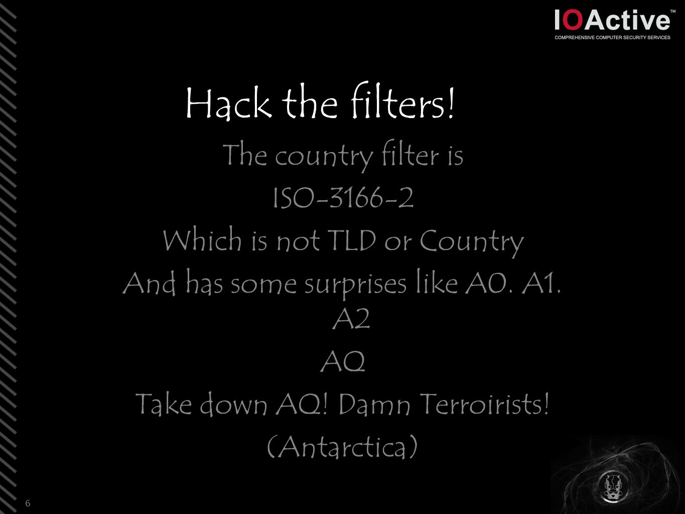 Hack the filters! The country filter is ISO-3166-2 Which is not TLD or Country And has some surprises like A0. A1. A2 AQ Take down AQ! Damn Terroirist
