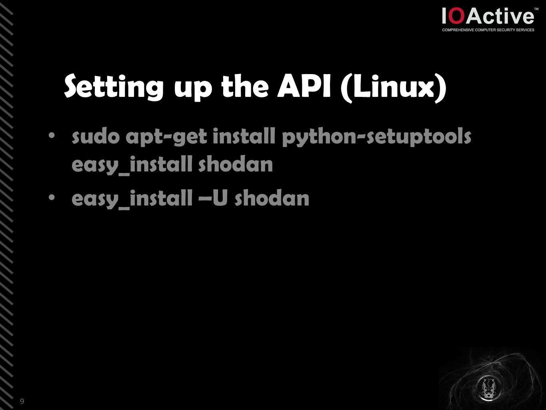 Setting up the API (Linux) sudo apt-get install python-setuptools easy_install shodan easy_install –U shodan 9