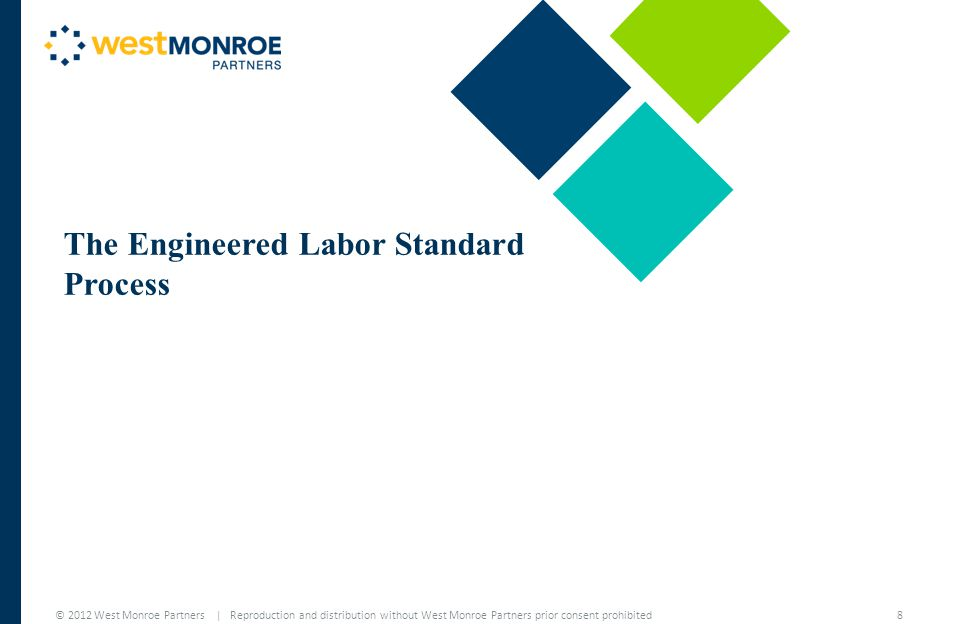 © 2012 West Monroe Partners | Reproduction and distribution without West Monroe Partners prior consent prohibited An Engineered Labor Standard (or ELS ) is only as good as the process for which it is built  The system must first be properly dissected and optimized for efficiency  Methods development and documentation followed by workforce training ensure operational success and accountability The Engineered Labor Standard Process 9