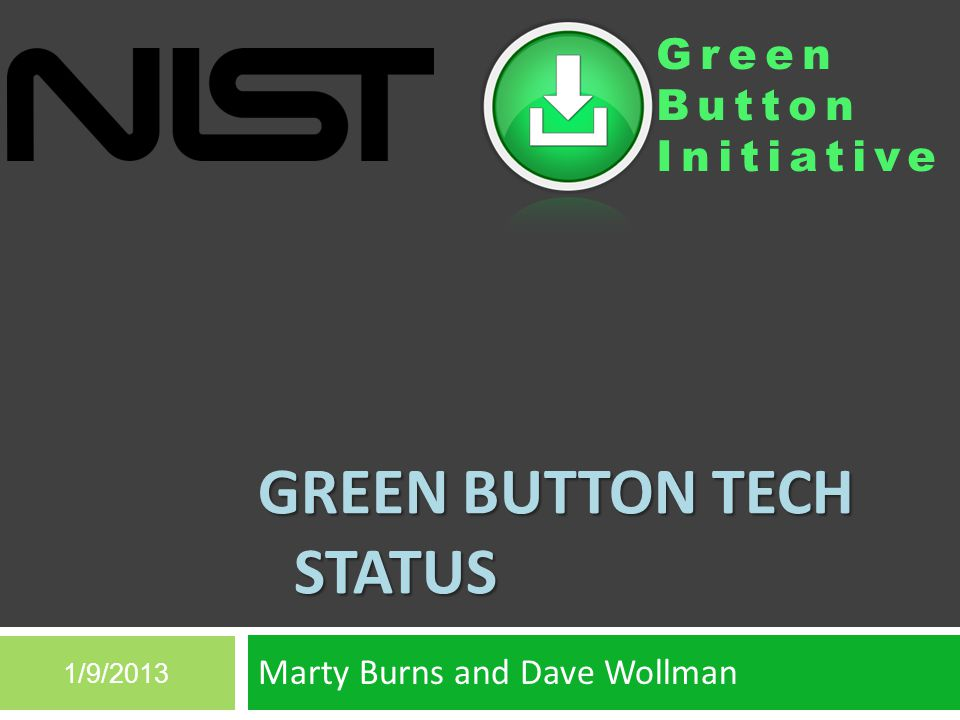 Green Button Initiative GREEN BUTTON TECH STATUS Marty Burns and Dave Wollman 1/9/2013