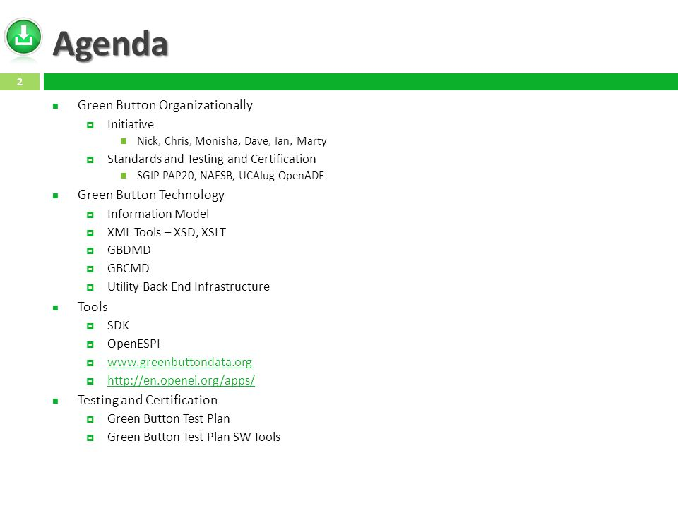 Agenda Green Button Organizationally  Initiative Nick, Chris, Monisha, Dave, Ian, Marty  Standards and Testing and Certification SGIP PAP20, NAESB, UCAIug OpenADE Green Button Technology  Information Model  XML Tools – XSD, XSLT  GBDMD  GBCMD  Utility Back End Infrastructure Tools  SDK  OpenESPI  www.greenbuttondata.org www.greenbuttondata.org  http://en.openei.org/apps/ http://en.openei.org/apps/ Testing and Certification  Green Button Test Plan  Green Button Test Plan SW Tools 2
