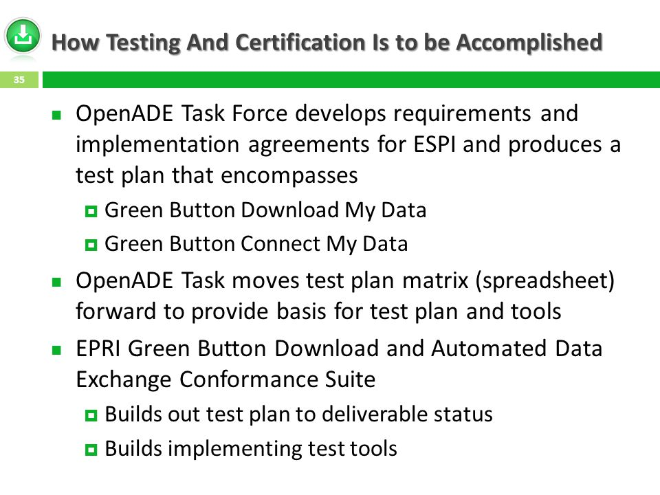 How Testing And Certification Is to be Accomplished OpenADE Task Force develops requirements and implementation agreements for ESPI and produces a test plan that encompasses  Green Button Download My Data  Green Button Connect My Data OpenADE Task moves test plan matrix (spreadsheet) forward to provide basis for test plan and tools EPRI Green Button Download and Automated Data Exchange Conformance Suite  Builds out test plan to deliverable status  Builds implementing test tools 35