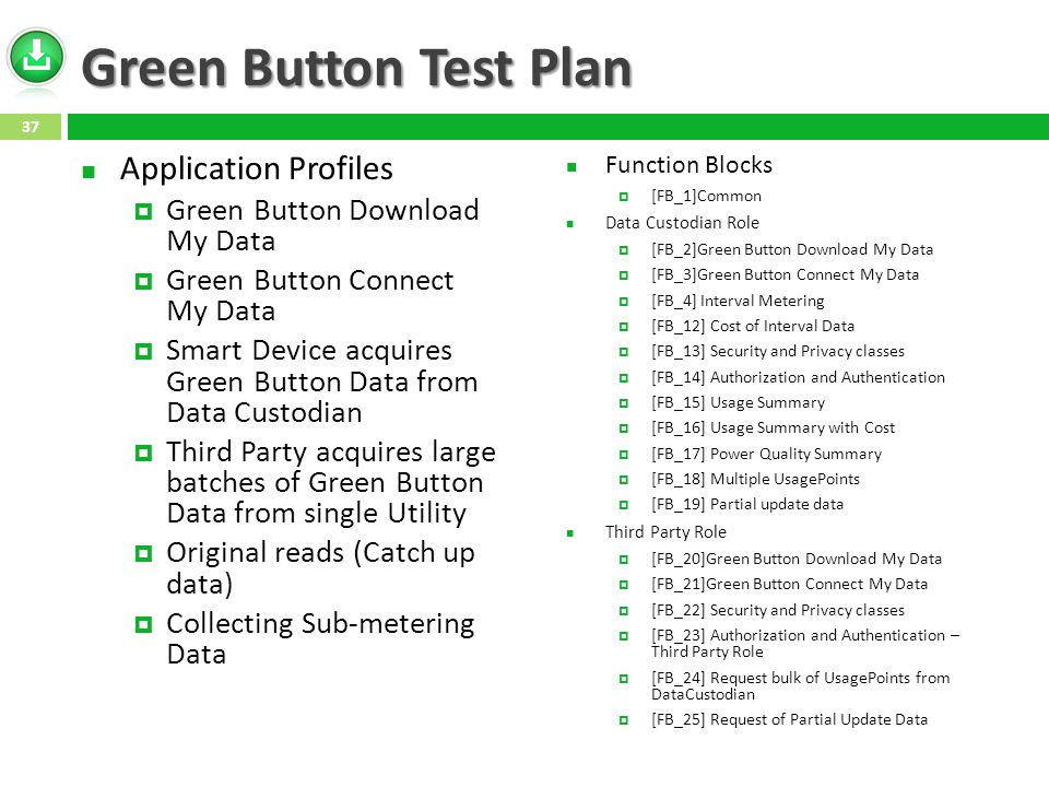 Green Button Test Plan Application Profiles  Green Button Download My Data  Green Button Connect My Data  Smart Device acquires Green Button Data from Data Custodian  Third Party acquires large batches of Green Button Data from single Utility  Original reads (Catch up data)  Collecting Sub-metering Data Function Blocks  [FB_1]Common Data Custodian Role  [FB_2]Green Button Download My Data  [FB_3]Green Button Connect My Data  [FB_4] Interval Metering  [FB_12] Cost of Interval Data  [FB_13] Security and Privacy classes  [FB_14] Authorization and Authentication  [FB_15] Usage Summary  [FB_16] Usage Summary with Cost  [FB_17] Power Quality Summary  [FB_18] Multiple UsagePoints  [FB_19] Partial update data Third Party Role  [FB_20]Green Button Download My Data  [FB_21]Green Button Connect My Data  [FB_22] Security and Privacy classes  [FB_23] Authorization and Authentication – Third Party Role  [FB_24] Request bulk of UsagePoints from DataCustodian  [FB_25] Request of Partial Update Data 37