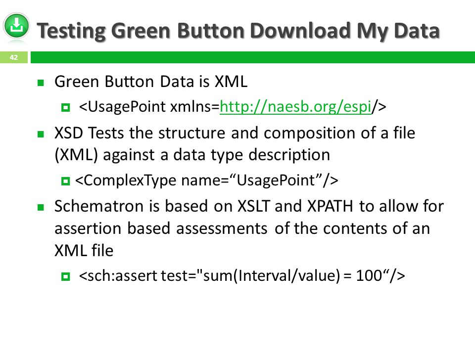 Testing Green Button Download My Data Green Button Data is XML  http://naesb.org/espi XSD Tests the structure and composition of a file (XML) against a data type description  Schematron is based on XSLT and XPATH to allow for assertion based assessments of the contents of an XML file  42
