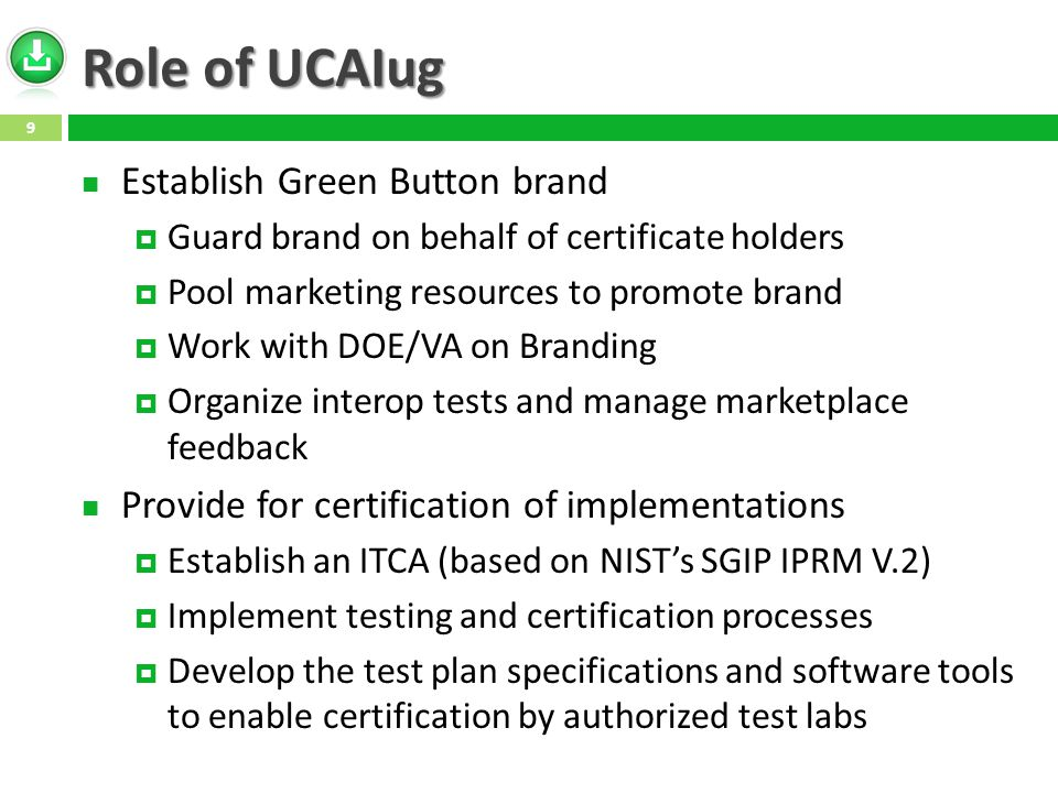 Role of UCAIug Establish Green Button brand  Guard brand on behalf of certificate holders  Pool marketing resources to promote brand  Work with DOE/VA on Branding  Organize interop tests and manage marketplace feedback Provide for certification of implementations  Establish an ITCA (based on NIST's SGIP IPRM V.2)  Implement testing and certification processes  Develop the test plan specifications and software tools to enable certification by authorized test labs 9