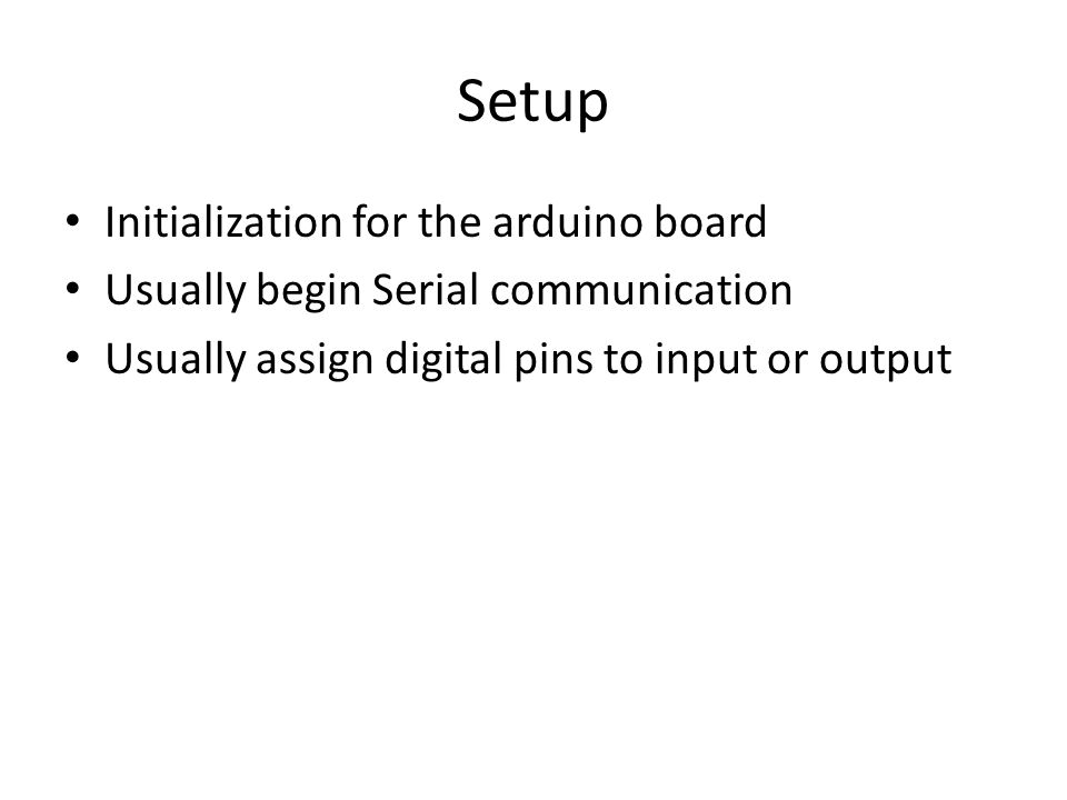 Setup Initialization for the arduino board Usually begin Serial communication Usually assign digital pins to input or output