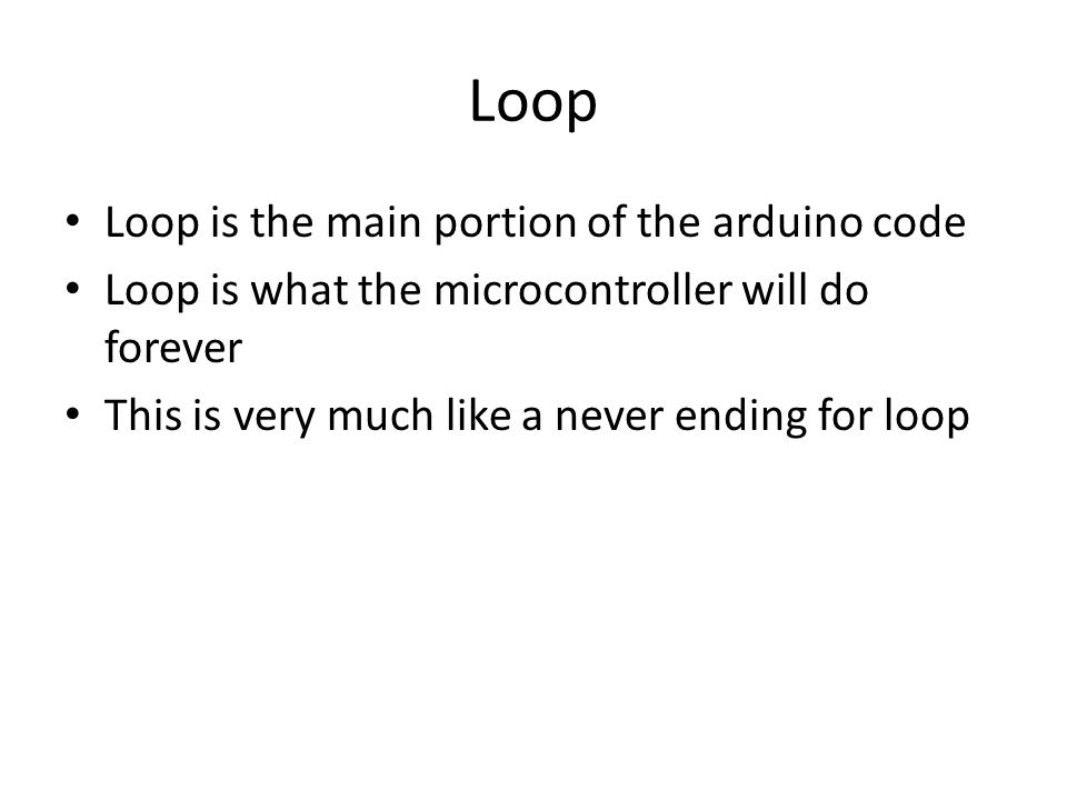 Loop Loop is the main portion of the arduino code Loop is what the microcontroller will do forever This is very much like a never ending for loop