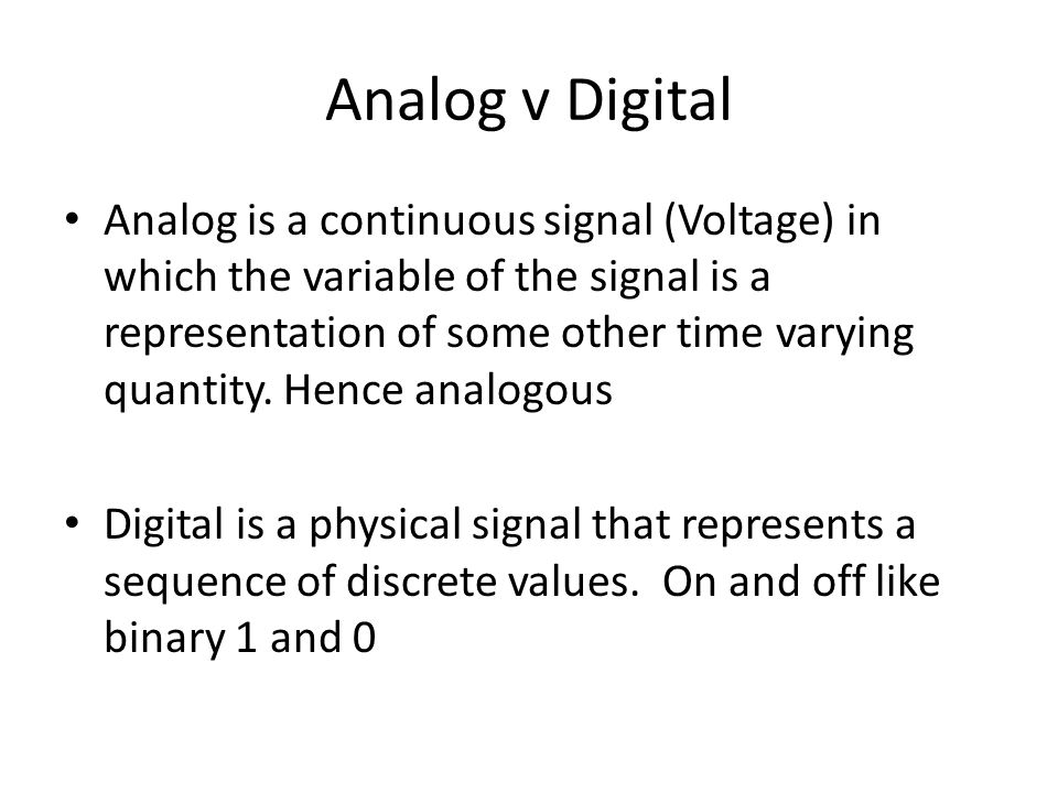 Analog v Digital Analog is a continuous signal (Voltage) in which the variable of the signal is a representation of some other time varying quantity.