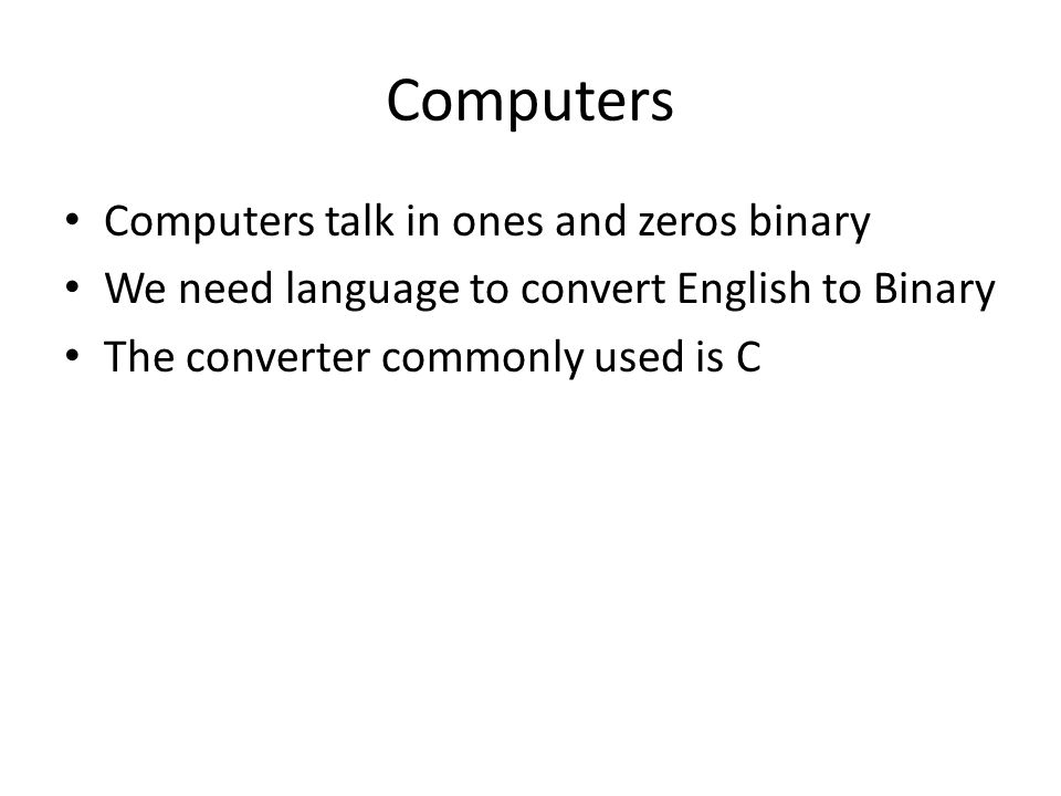 Computers Computers talk in ones and zeros binary We need language to convert English to Binary The converter commonly used is C