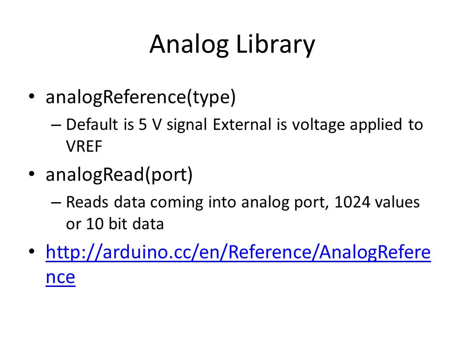 Analog Library analogReference(type) – Default is 5 V signal External is voltage applied to VREF analogRead(port) – Reads data coming into analog port, 1024 values or 10 bit data http://arduino.cc/en/Reference/AnalogRefere nce http://arduino.cc/en/Reference/AnalogRefere nce