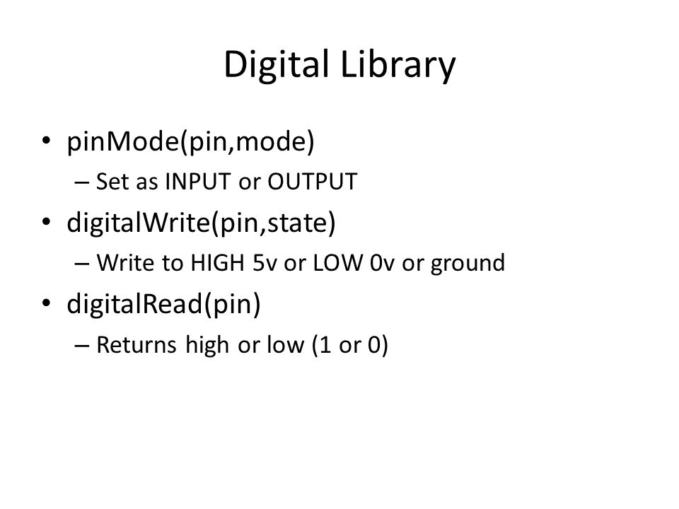 Digital Library pinMode(pin,mode) – Set as INPUT or OUTPUT digitalWrite(pin,state) – Write to HIGH 5v or LOW 0v or ground digitalRead(pin) – Returns high or low (1 or 0)