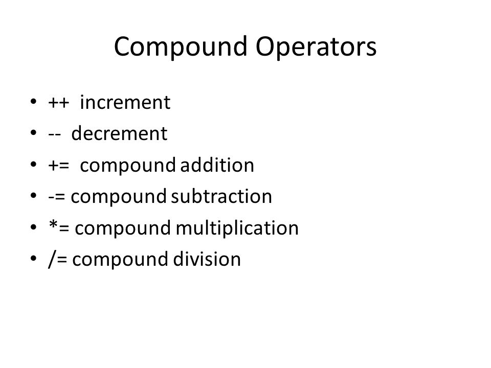 Compound Operators ++ increment -- decrement += compound addition -= compound subtraction *= compound multiplication /= compound division