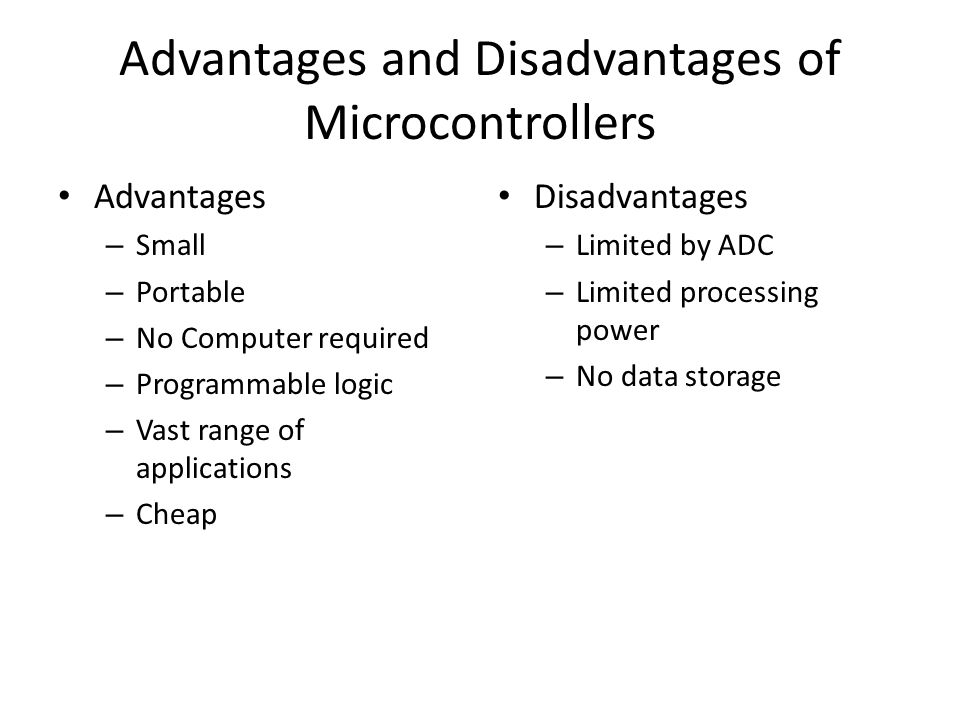 Advantages and Disadvantages of Microcontrollers Advantages – Small – Portable – No Computer required – Programmable logic – Vast range of applications – Cheap Disadvantages – Limited by ADC – Limited processing power – No data storage