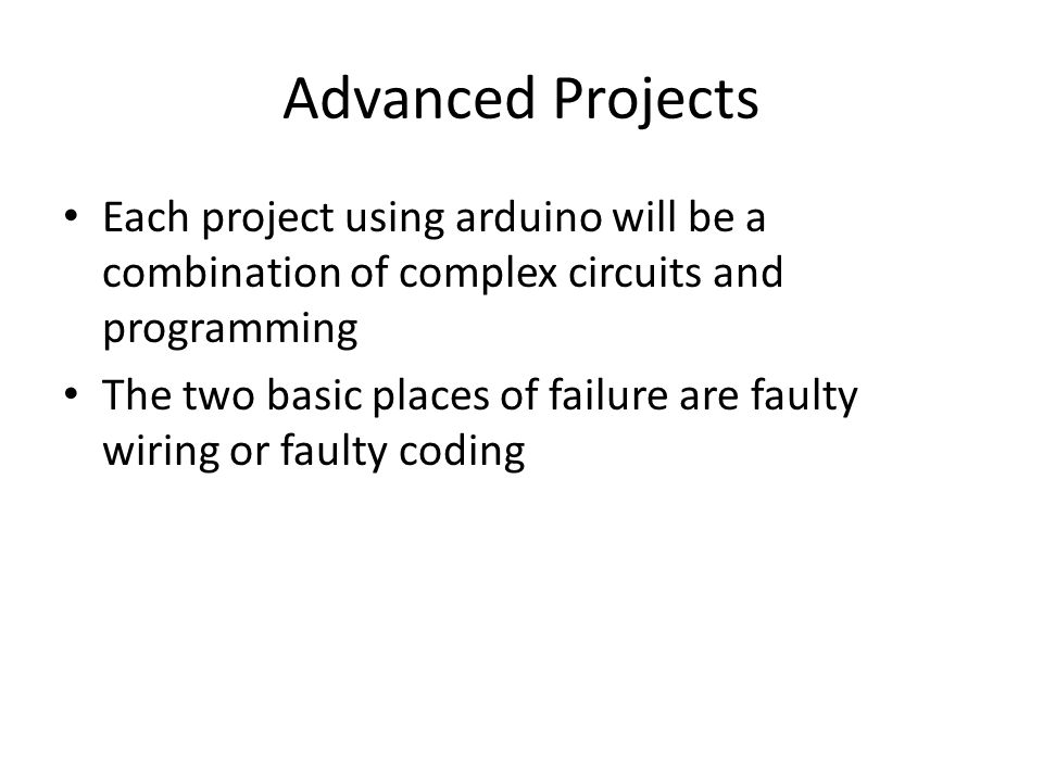 Advanced Projects Each project using arduino will be a combination of complex circuits and programming The two basic places of failure are faulty wiring or faulty coding