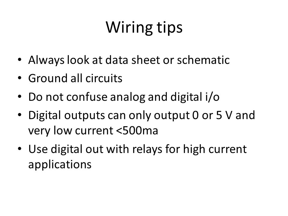 Wiring tips Always look at data sheet or schematic Ground all circuits Do not confuse analog and digital i/o Digital outputs can only output 0 or 5 V and very low current <500ma Use digital out with relays for high current applications