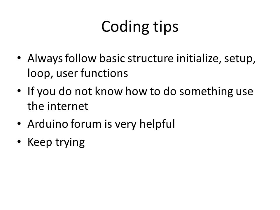 Coding tips Always follow basic structure initialize, setup, loop, user functions If you do not know how to do something use the internet Arduino forum is very helpful Keep trying