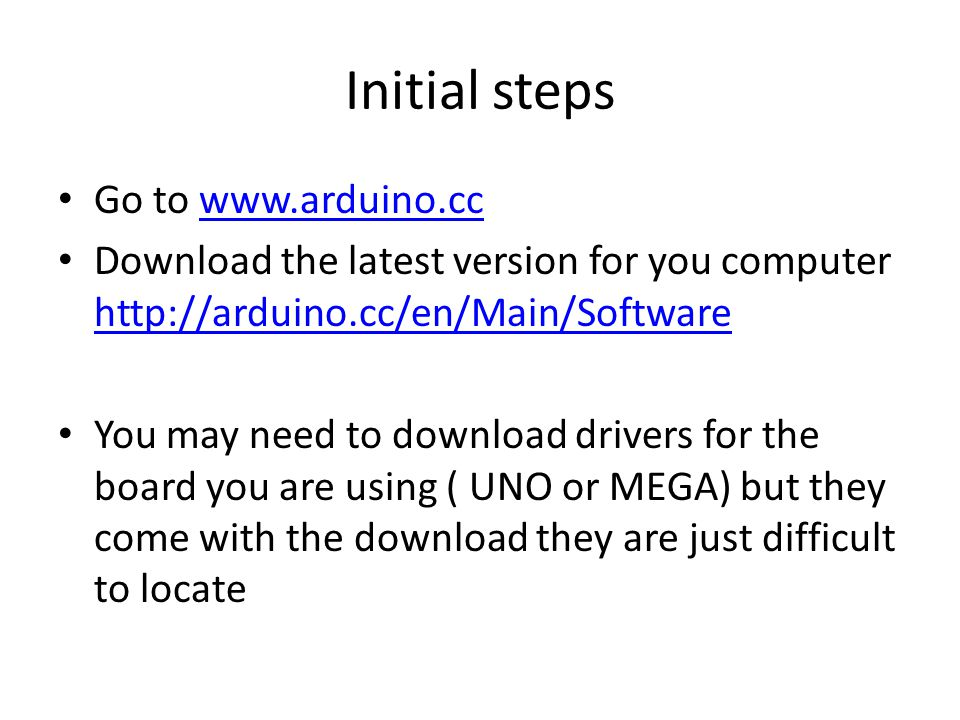 Initial steps Go to www.arduino.ccwww.arduino.cc Download the latest version for you computer http://arduino.cc/en/Main/Software http://arduino.cc/en/Main/Software You may need to download drivers for the board you are using ( UNO or MEGA) but they come with the download they are just difficult to locate