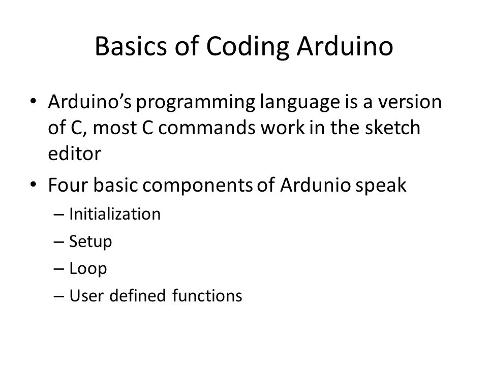 Basics of Coding Arduino Arduino's programming language is a version of C, most C commands work in the sketch editor Four basic components of Ardunio speak – Initialization – Setup – Loop – User defined functions