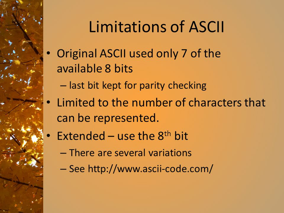 Limitations of ASCII Original ASCII used only 7 of the available 8 bits – last bit kept for parity checking Limited to the number of characters that c