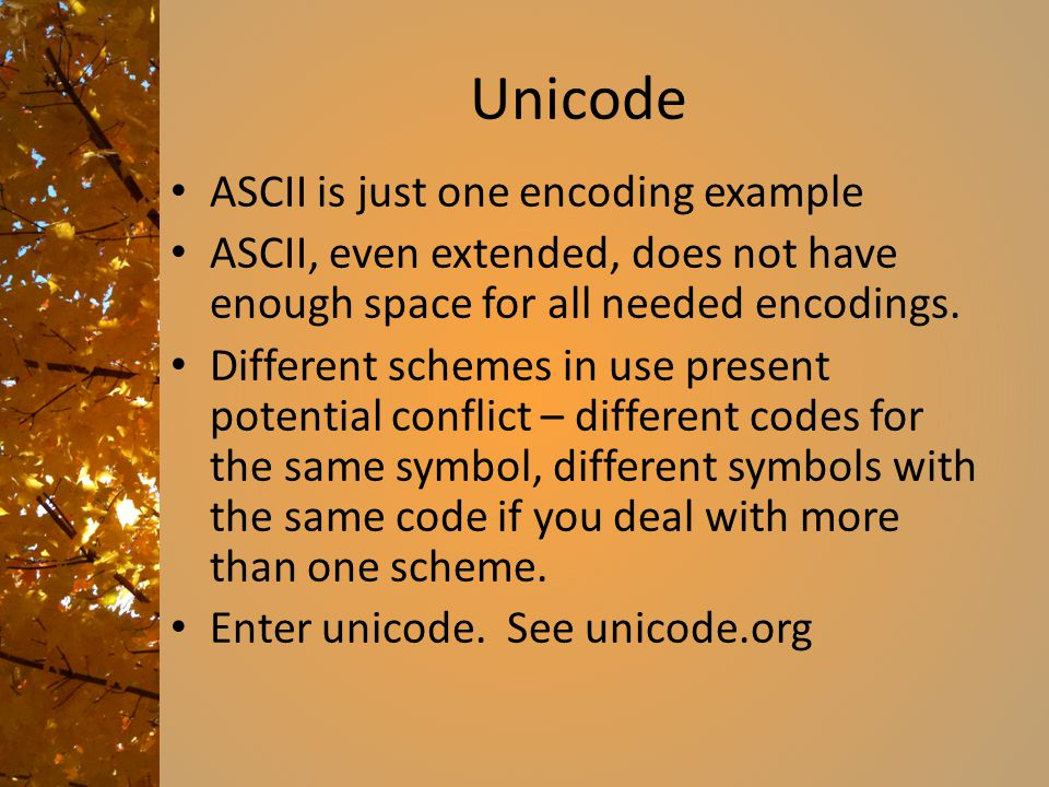 Unicode ASCII is just one encoding example ASCII, even extended, does not have enough space for all needed encodings. Different schemes in use present