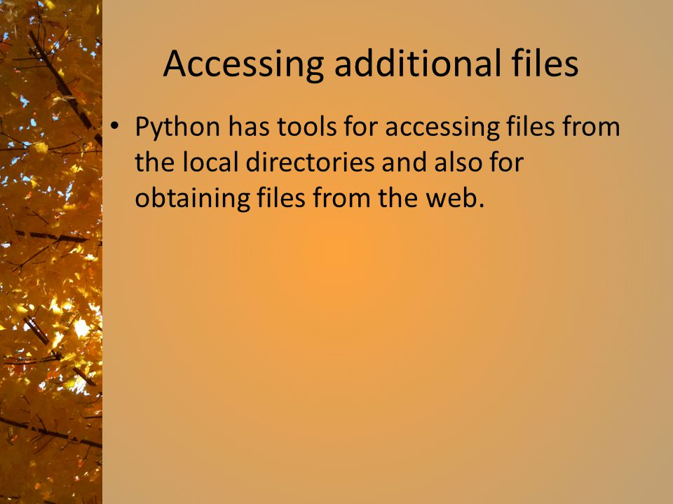 Accessing additional files Python has tools for accessing files from the local directories and also for obtaining files from the web.