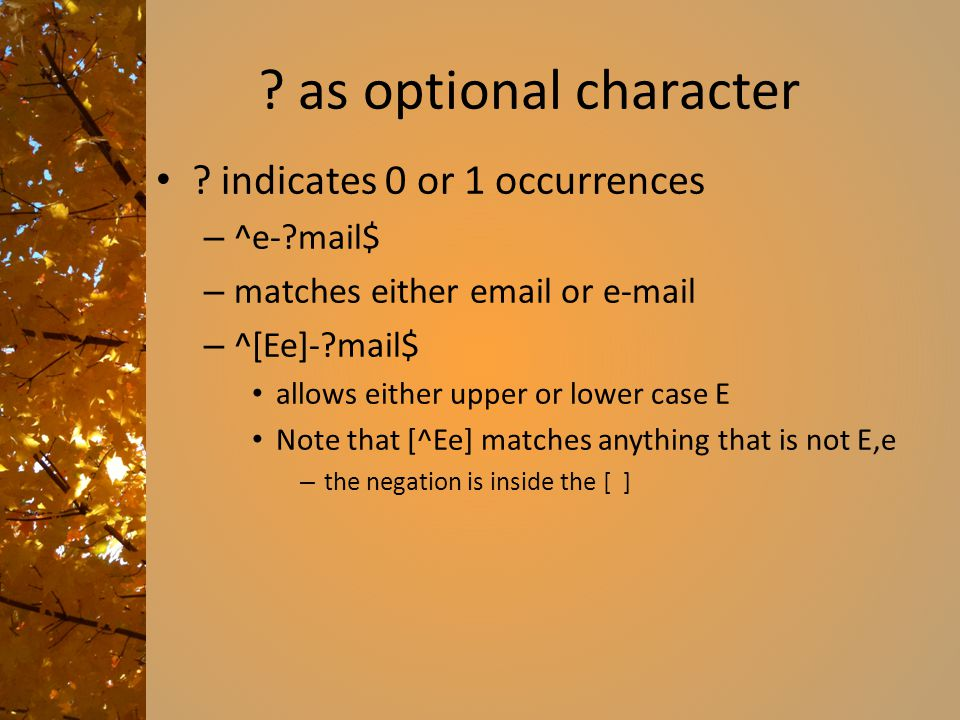 ? as optional character ? indicates 0 or 1 occurrences – ^e-?mail$ – matches either email or e-mail – ^[Ee]-?mail$ allows either upper or lower case E