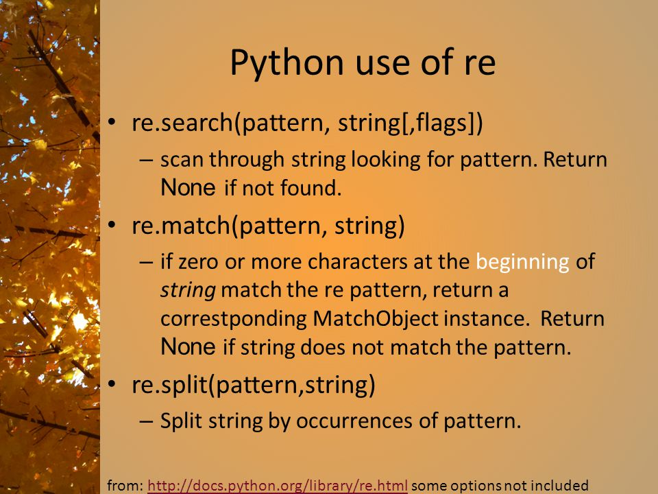 Python use of re re.search(pattern, string[,flags]) – scan through string looking for pattern. Return None if not found. re.match(pattern, string) – i