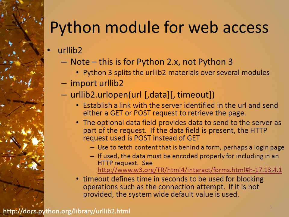 Python module for web access urllib2 – Note – this is for Python 2.x, not Python 3 Python 3 splits the urllib2 materials over several modules – import