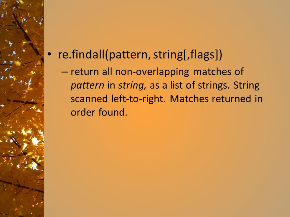 re.findall(pattern, string[,flags]) – return all non-overlapping matches of pattern in string, as a list of strings. String scanned left-to-right. Mat