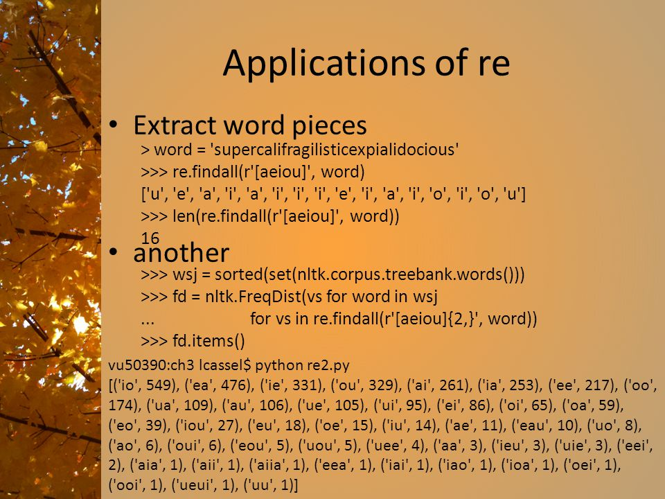 Applications of re Extract word pieces another > word = 'supercalifragilisticexpialidocious' >>> re.findall(r'[aeiou]', word) ['u', 'e', 'a', 'i', 'a'