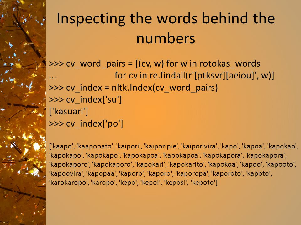 Inspecting the words behind the numbers >>> cv_word_pairs = [(cv, w) for w in rotokas_words... for cv in re.findall(r'[ptksvr][aeiou]', w)] >>> cv_ind