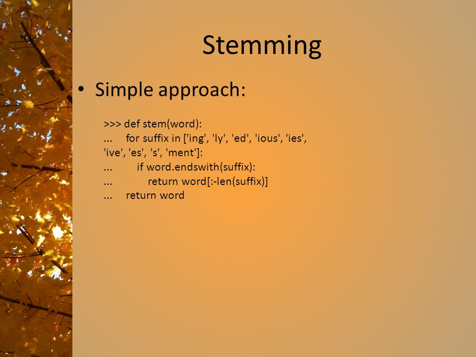 Stemming Simple approach: >>> def stem(word):... for suffix in ['ing', 'ly', 'ed', 'ious', 'ies', 'ive', 'es', 's', 'ment']:... if word.endswith(suffi