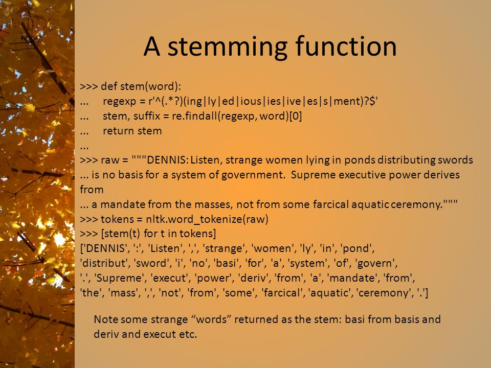 A stemming function >>> def stem(word):... regexp = r'^(.*?)(ing|ly|ed|ious|ies|ive|es|s|ment)?$'... stem, suffix = re.findall(regexp, word)[0]... ret