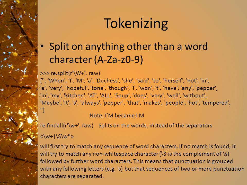 Tokenizing Split on anything other than a word character (A-Za-z0-9) >>> re.split(r'\W+', raw) ['', 'When', 'I', 'M', 'a', 'Duchess', 'she', 'said', '