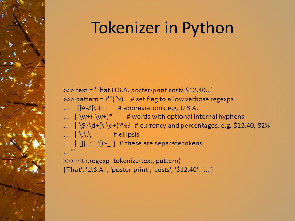 Tokenizer in Python >>> text = 'That U.S.A. poster-print costs $12.40...' >>> pattern = r'''(?x) # set flag to allow verbose regexps... ([A-Z]\.)+ # a
