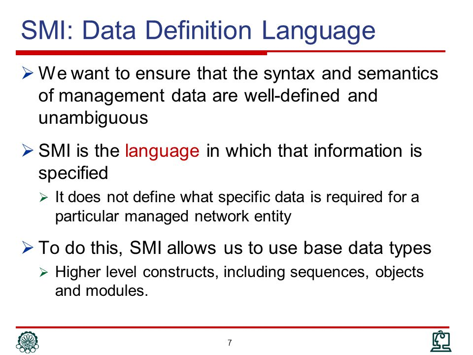 SMI Structured Types  SEQUENCE, SEQUENCE OF :  SET, SET OF, CHOICE of ASN.1 are not included in SNMP-based management  Usually used to construct tables or two- dimensional arrays of other types of data  An individual row is a SEQUENCE, defining the different types making up the various columns  A collection of rows forming the table is made using a SEQUENCE OF construct  It must be a sequence of the same type  Example: TCP connection table 38