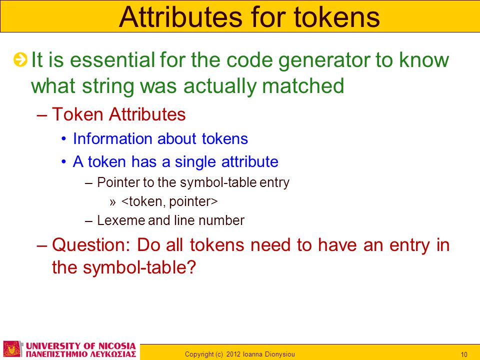 Copyright (c) 2012 Ioanna Dionysiou 10 Attributes for tokens It is essential for the code generator to know what string was actually matched –Token Attributes Information about tokens A token has a single attribute –Pointer to the symbol-table entry » –Lexeme and line number –Question: Do all tokens need to have an entry in the symbol-table