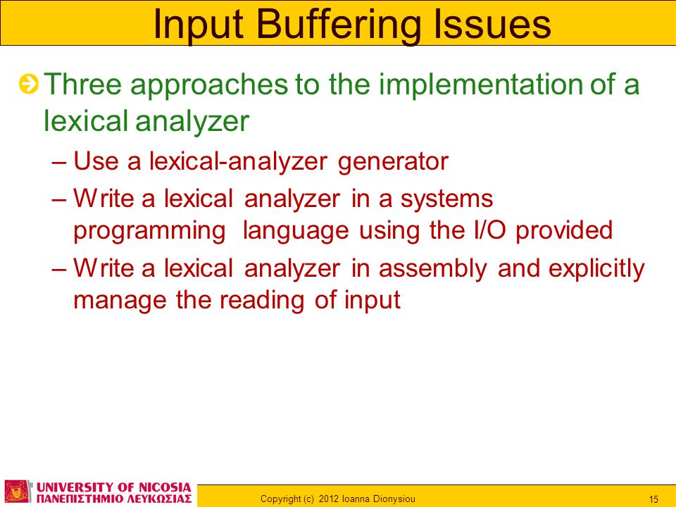 Copyright (c) 2012 Ioanna Dionysiou 15 Input Buffering Issues Three approaches to the implementation of a lexical analyzer –Use a lexical-analyzer gen