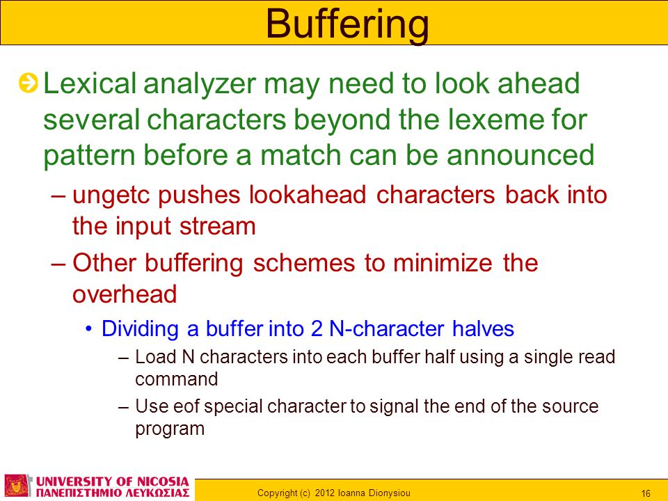 Copyright (c) 2012 Ioanna Dionysiou 16 Buffering Lexical analyzer may need to look ahead several characters beyond the lexeme for pattern before a match can be announced –ungetc pushes lookahead characters back into the input stream –Other buffering schemes to minimize the overhead Dividing a buffer into 2 N-character halves –Load N characters into each buffer half using a single read command –Use eof special character to signal the end of the source program