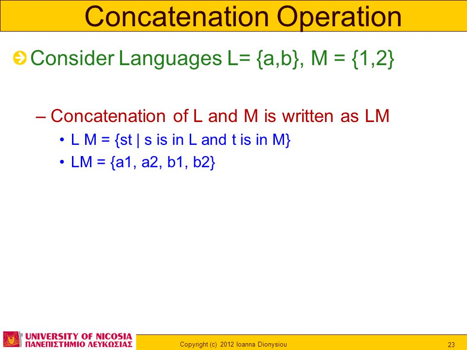 Copyright (c) 2012 Ioanna Dionysiou 23 Concatenation Operation Consider Languages L= {a,b}, M = {1,2} –Concatenation of L and M is written as LM L M = {st | s is in L and t is in M} LM = {a1, a2, b1, b2}
