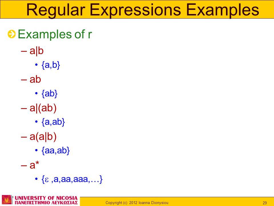 Copyright (c) 2012 Ioanna Dionysiou 29 Regular Expressions Examples Examples of r –a|b {a,b} –ab {ab} –a|(ab) {a,ab} –a(a|b) {aa,ab} –a* { ,a,aa,aaa,…}