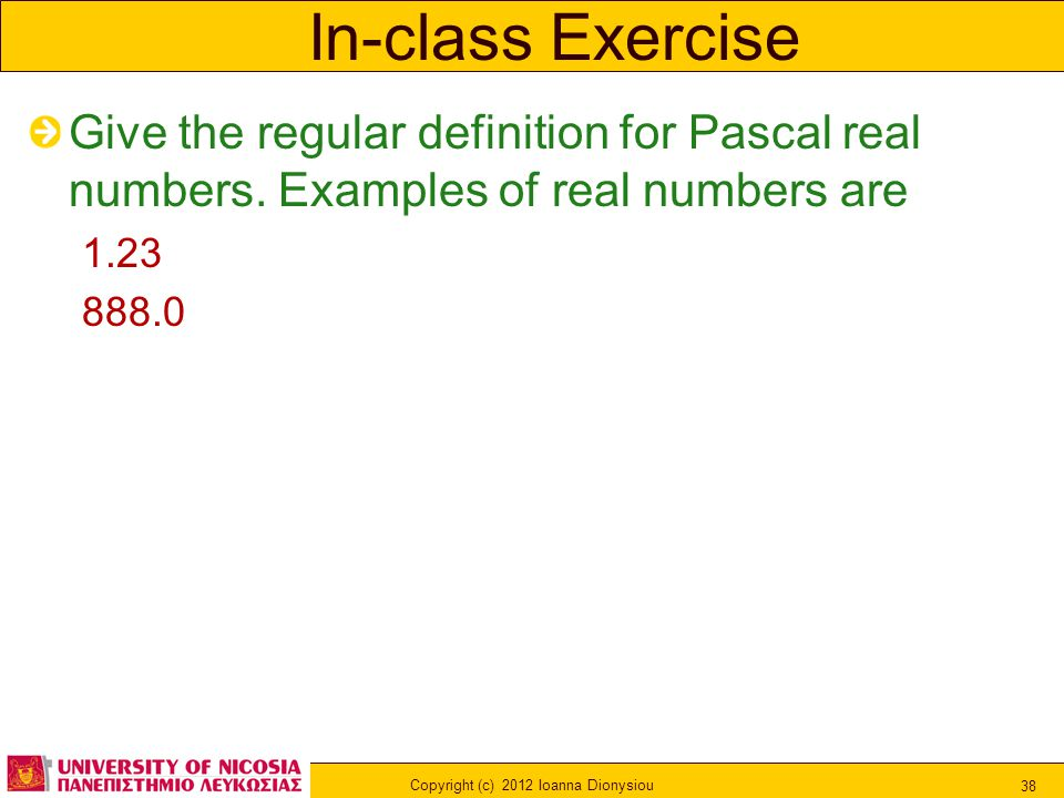 Copyright (c) 2012 Ioanna Dionysiou 38 In-class Exercise Give the regular definition for Pascal real numbers.