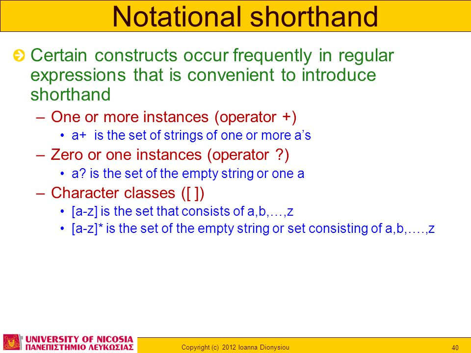 Copyright (c) 2012 Ioanna Dionysiou 40 Notational shorthand Certain constructs occur frequently in regular expressions that is convenient to introduce shorthand –One or more instances (operator +) a+ is the set of strings of one or more a's –Zero or one instances (operator ) a.