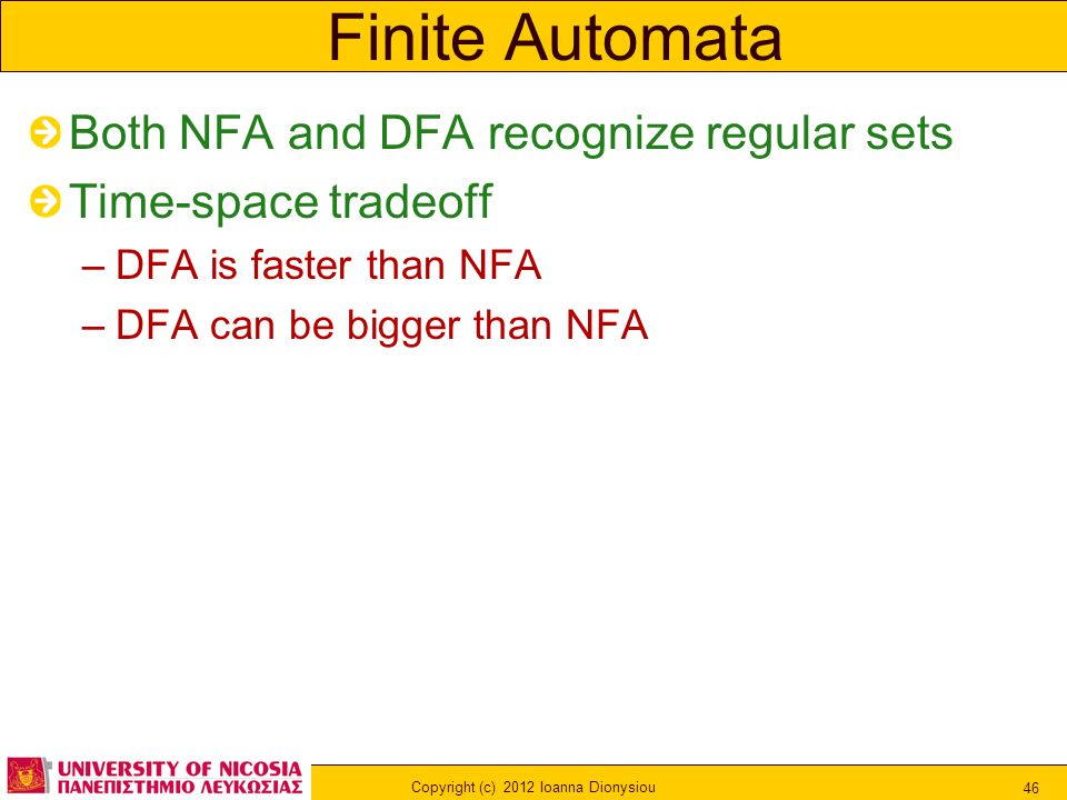 Copyright (c) 2012 Ioanna Dionysiou 46 Finite Automata Both NFA and DFA recognize regular sets Time-space tradeoff –DFA is faster than NFA –DFA can be bigger than NFA