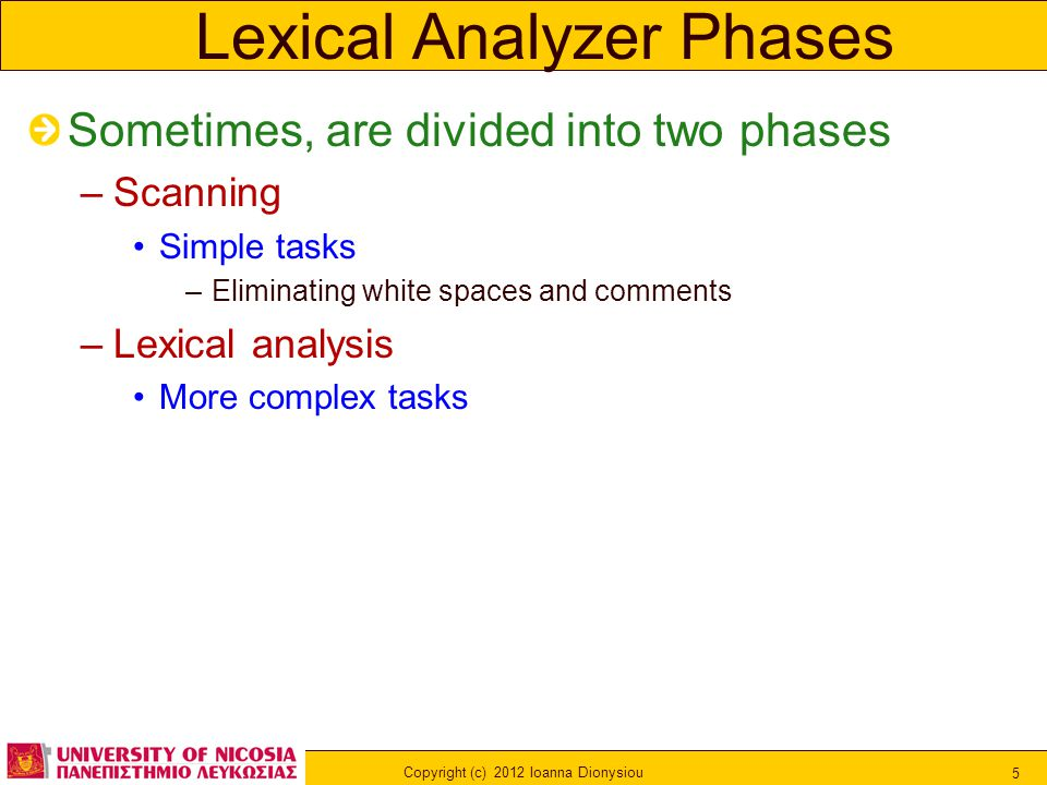 Copyright (c) 2012 Ioanna Dionysiou 5 Lexical Analyzer Phases Sometimes, are divided into two phases –Scanning Simple tasks –Eliminating white spaces