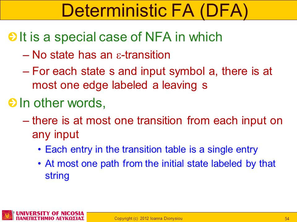 Copyright (c) 2012 Ioanna Dionysiou 54 Deterministic FA (DFA) It is a special case of NFA in which –No state has an  -transition –For each state s and input symbol a, there is at most one edge labeled a leaving s In other words, –there is at most one transition from each input on any input Each entry in the transition table is a single entry At most one path from the initial state labeled by that string